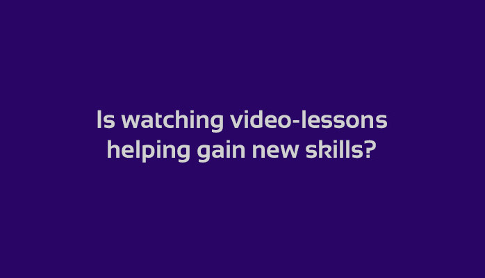 Is watching video-lessons helping gain new skills?